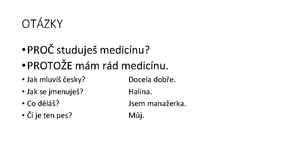OTÁZKY • PROČ studuješ medicínu? • PROTOŽE mám rád medicínu. • Jak mluvíš česky?