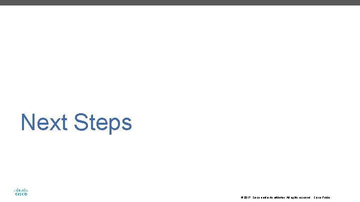Next Steps © 2017 Cisco and/or its affiliates. All rights reserved. Cisco Public