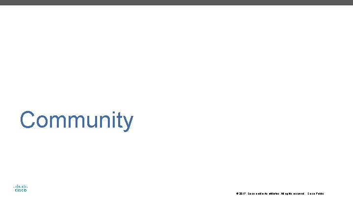 Community © 2017 Cisco and/or its affiliates. All rights reserved. Cisco Public