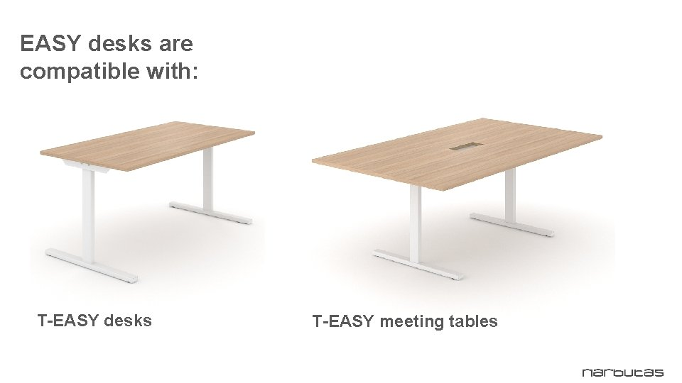 EASY desks are compatible with: T-EASY desks T-EASY meeting tables