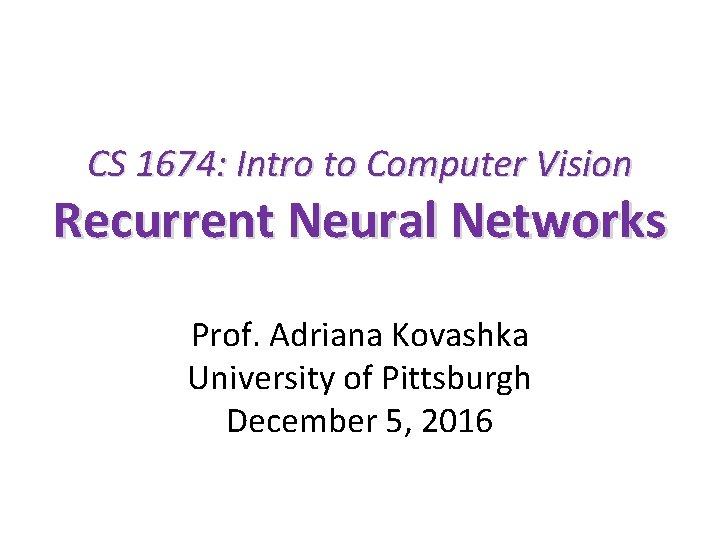 CS 1674: Intro to Computer Vision Recurrent Neural Networks Prof. Adriana Kovashka University of