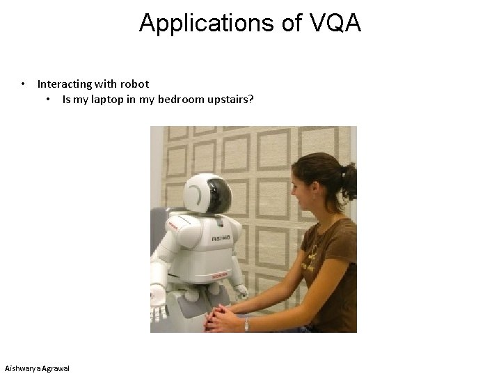 Applications of VQA • Interacting with robot • Is my laptop in my bedroom