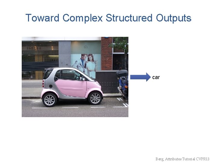 Toward Complex Structured Outputs car Berg, Attributes Tutorial CVPR 13