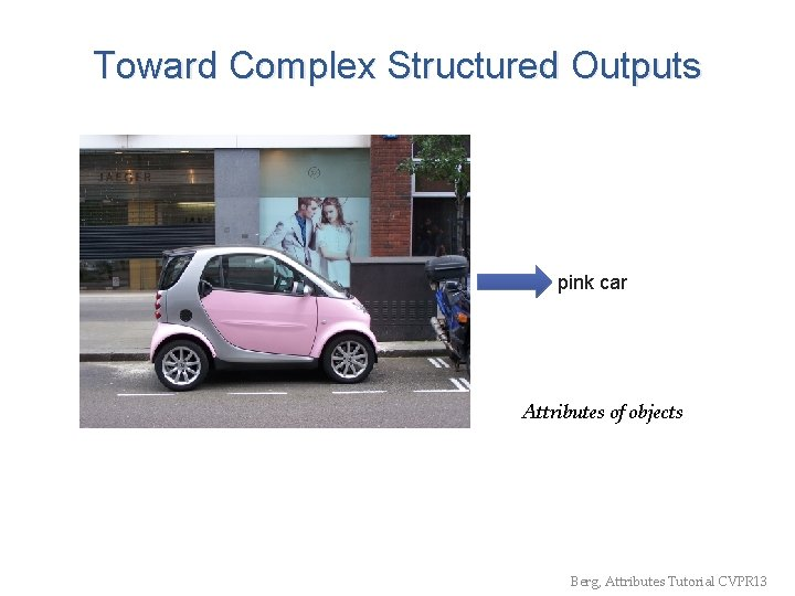 Toward Complex Structured Outputs pink car Attributes of objects Berg, Attributes Tutorial CVPR 13