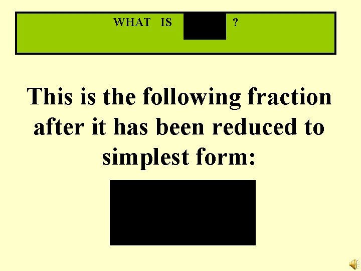 WHAT IS ? This is the following fraction after it has been reduced to