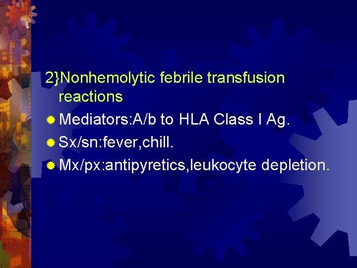 2}Nonhemolytic febrile transfusion reactions ® Mediators: A/b to HLA Class I Ag. ® Sx/sn: