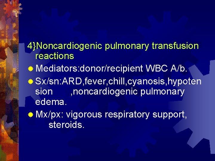 4}Noncardiogenic pulmonary transfusion reactions ® Mediators: donor/recipient WBC A/b. ® Sx/sn: ARD, fever, chill,