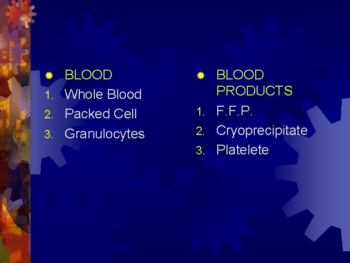 BLOOD 1. Whole Blood 2. Packed Cell 3. Granulocytes ® BLOOD PRODUCTS 1. F.
