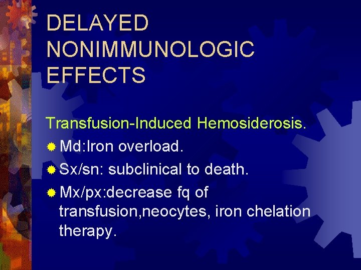 DELAYED NONIMMUNOLOGIC EFFECTS Transfusion-Induced Hemosiderosis. ® Md: Iron overload. ® Sx/sn: subclinical to death.