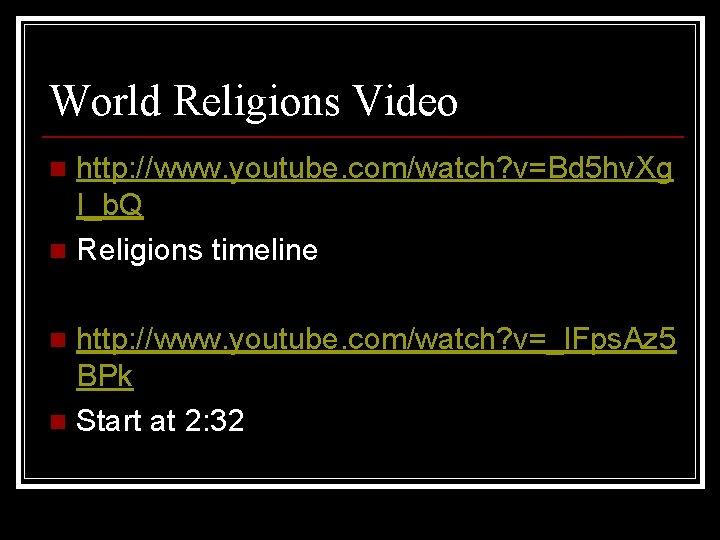 World Religions Video http: //www. youtube. com/watch? v=Bd 5 hv. Xg I_b. Q n