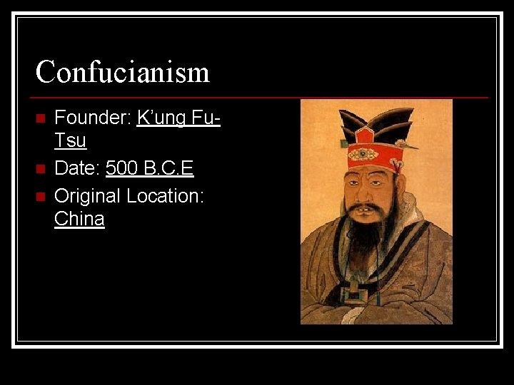 Confucianism n n n Founder: K'ung Fu. Tsu Date: 500 B. C. E Original