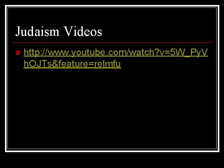 Judaism Videos n http: //www. youtube. com/watch? v=5 W_Py. V h. OJTs&feature=relmfu
