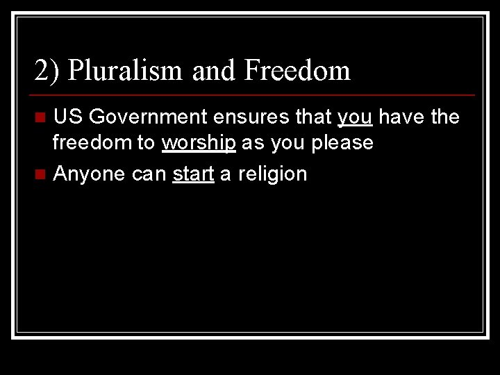 2) Pluralism and Freedom US Government ensures that you have the freedom to worship