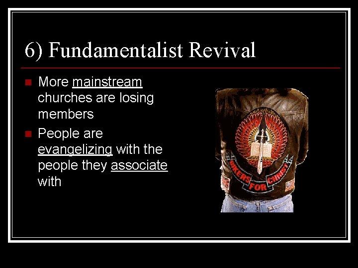 6) Fundamentalist Revival n n More mainstream churches are losing members People are evangelizing