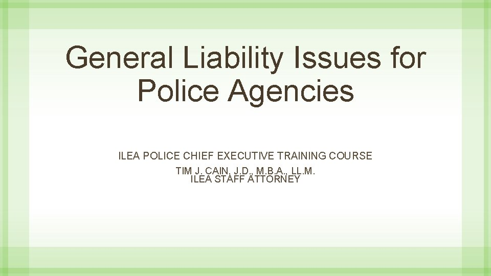 General Liability Issues for Police Agencies ILEA POLICE CHIEF EXECUTIVE TRAINING COURSE TIM J.