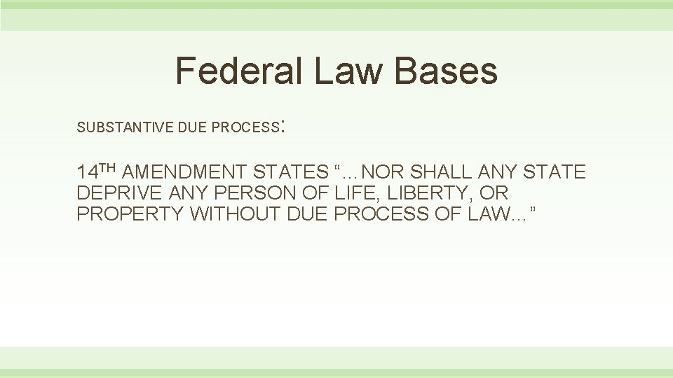 """Federal Law Bases SUBSTANTIVE DUE PROCESS : 14 TH AMENDMENT STATES """"…NOR SHALL ANY"""