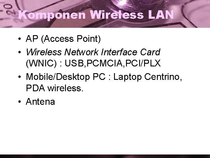 Komponen Wireless LAN • AP (Access Point) • Wireless Network Interface Card (WNIC) :