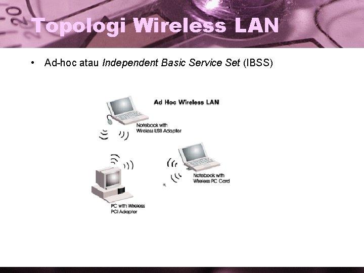 Topologi Wireless LAN • Ad-hoc atau Independent Basic Service Set (IBSS)