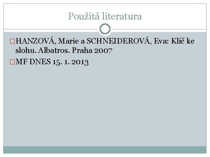 Použitá literatura �HANZOVÁ, Marie a SCHNEIDEROVÁ, Eva: Klíč ke slohu. Albatros. Praha 2007 �MF