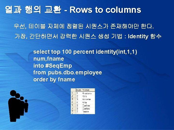열과 행의 교환 - Rows to columns 우선, 테이블 자체에 정렬된 시퀀스가 존재해야만 한다.