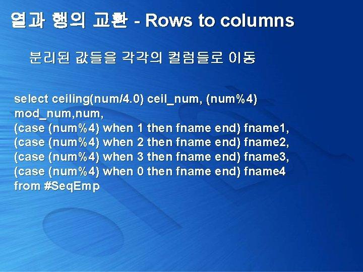 열과 행의 교환 - Rows to columns 분리된 값들을 각각의 컬럼들로 이동 select ceiling(num/4.