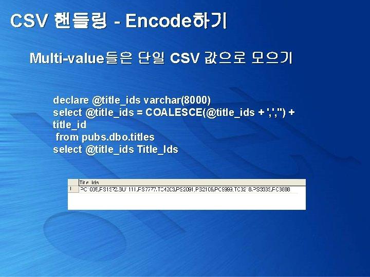 CSV 핸들링 - Encode하기 Multi-value들은 단일 CSV 값으로 모으기 declare @title_ids varchar(8000) select @title_ids