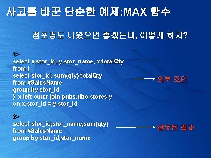 사고를 바꾼 단순한 예제: MAX 함수 점포명도 나왔으면 좋겠는데, 어떻게 하지? 1> select x.