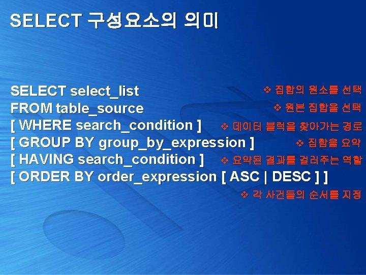 SELECT 구성요소의 의미 v 집합의 원소를 선택 SELECT select_list v 원본 집합을 선택 FROM