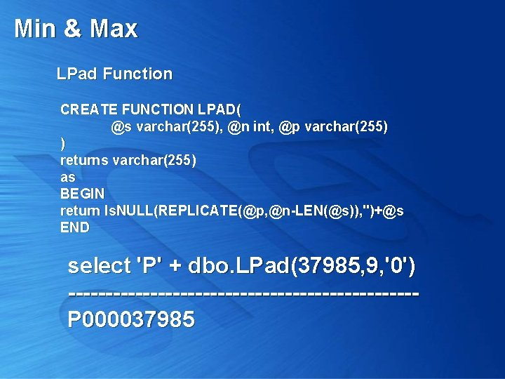 Min & Max LPad Function CREATE FUNCTION LPAD( @s varchar(255), @n int, @p varchar(255)