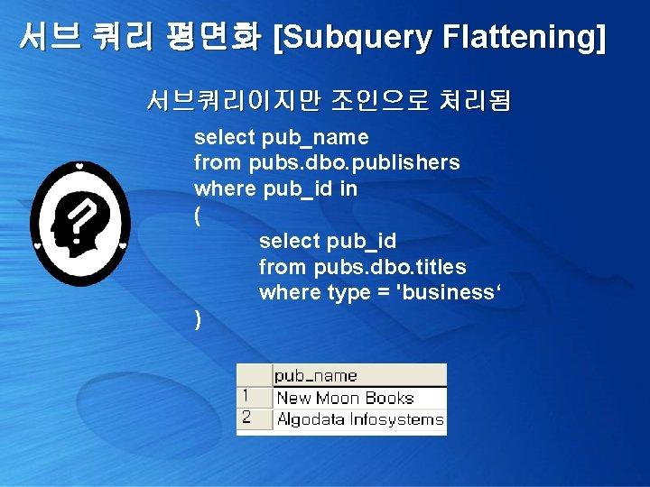 서브 쿼리 평면화 [Subquery Flattening] 서브쿼리이지만 조인으로 처리됨 select pub_name from pubs. dbo. publishers