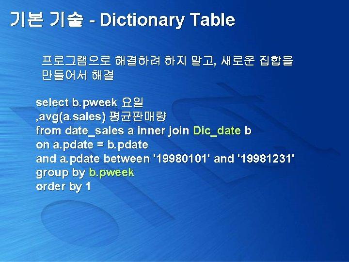 기본 기술 - Dictionary Table 프로그램으로 해결하려 하지 말고, 새로운 집합을 만들어서 해결 select