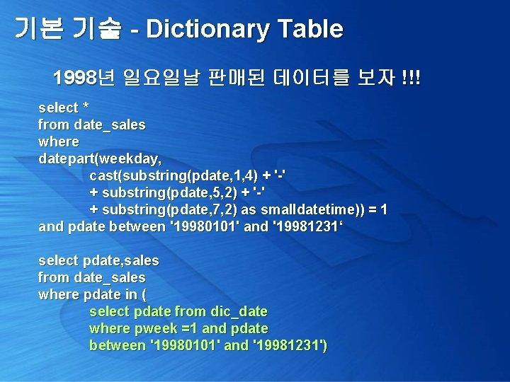 기본 기술 - Dictionary Table 1998년 일요일날 판매된 데이터를 보자 !!! select * from