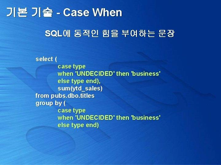 기본 기술 - Case When SQL에 동적인 힘을 부여하는 문장 select ( case type