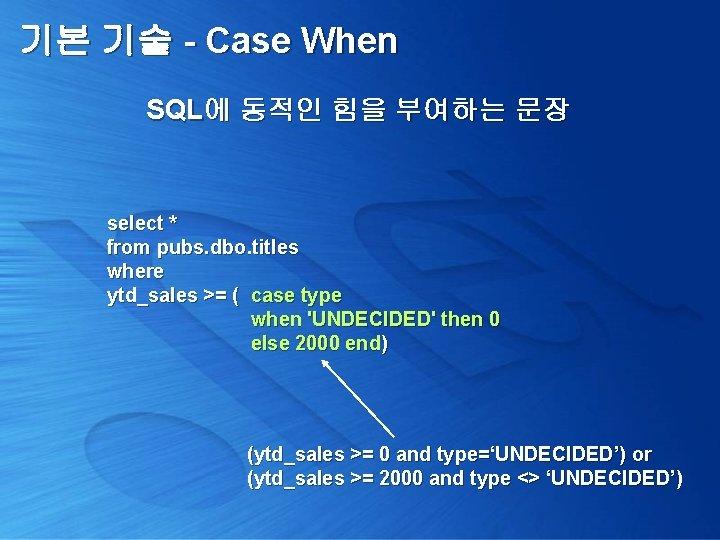 기본 기술 - Case When SQL에 동적인 힘을 부여하는 문장 select * from pubs.