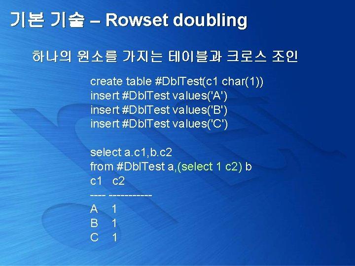 기본 기술 – Rowset doubling 하나의 원소를 가지는 테이블과 크로스 조인 create table #Dbl.