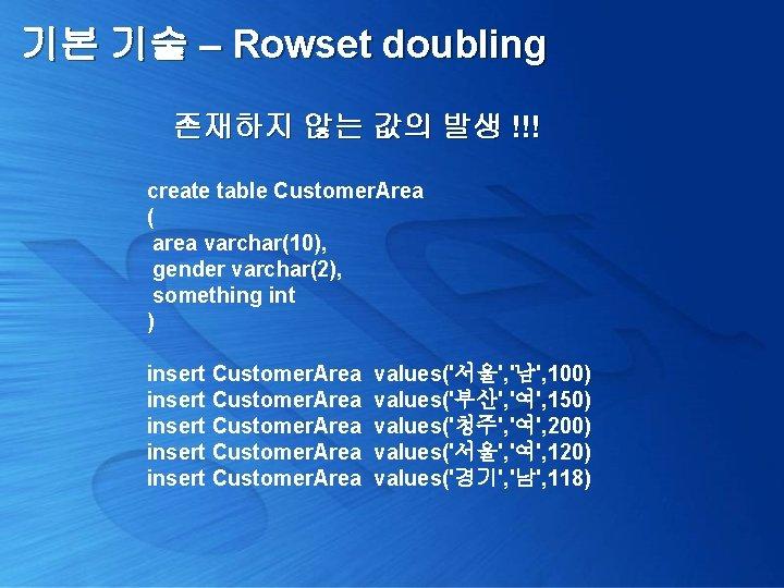 기본 기술 – Rowset doubling 존재하지 않는 값의 발생 !!! create table Customer. Area