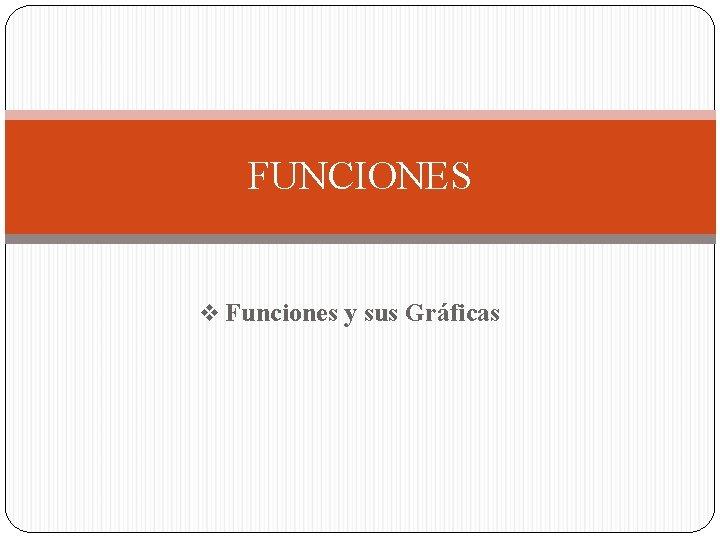 FUNCIONES v Funciones y sus Gráficas