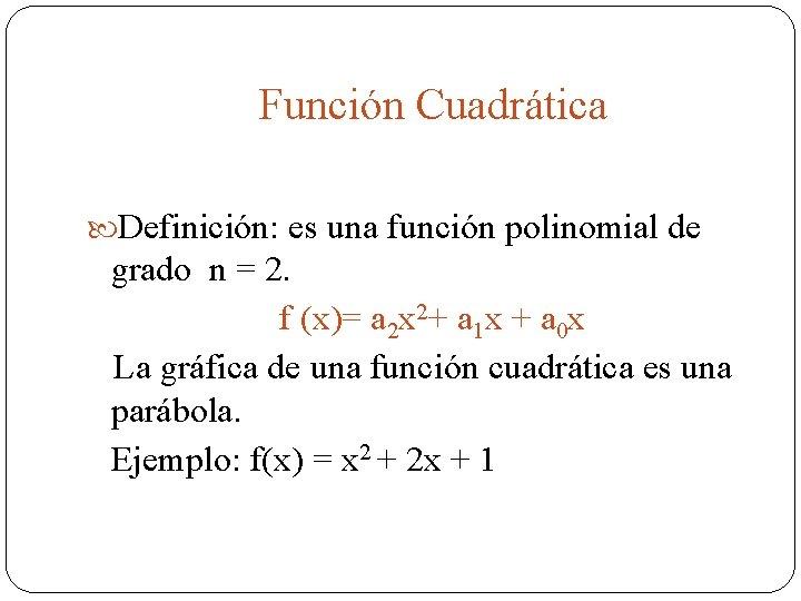 Función Cuadrática Definición: es una función polinomial de grado n = 2. f (x)=