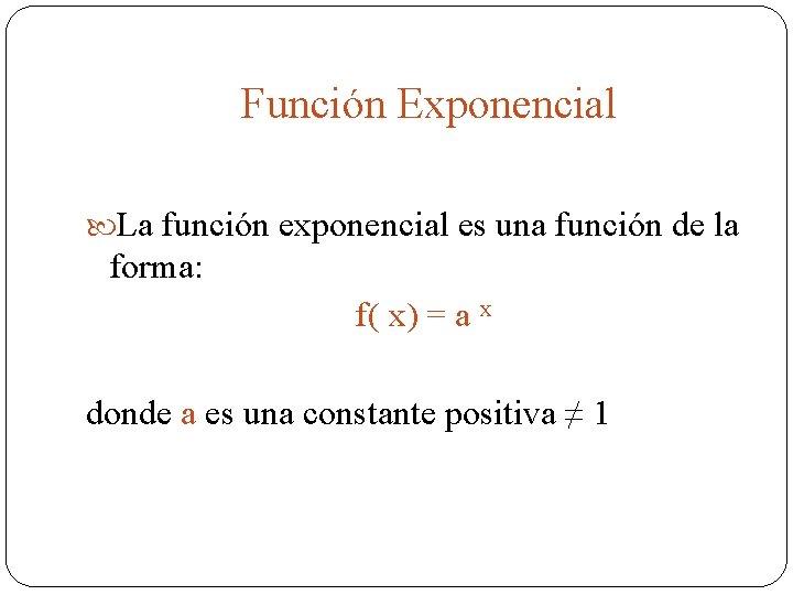 Función Exponencial La función exponencial es una función de la forma: f( x) =