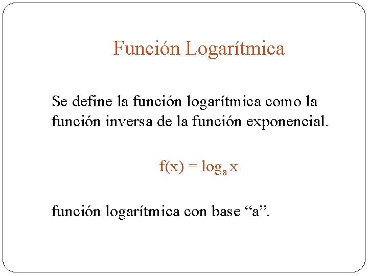Función Logarítmica Se define la función logarítmica como la función inversa de la función