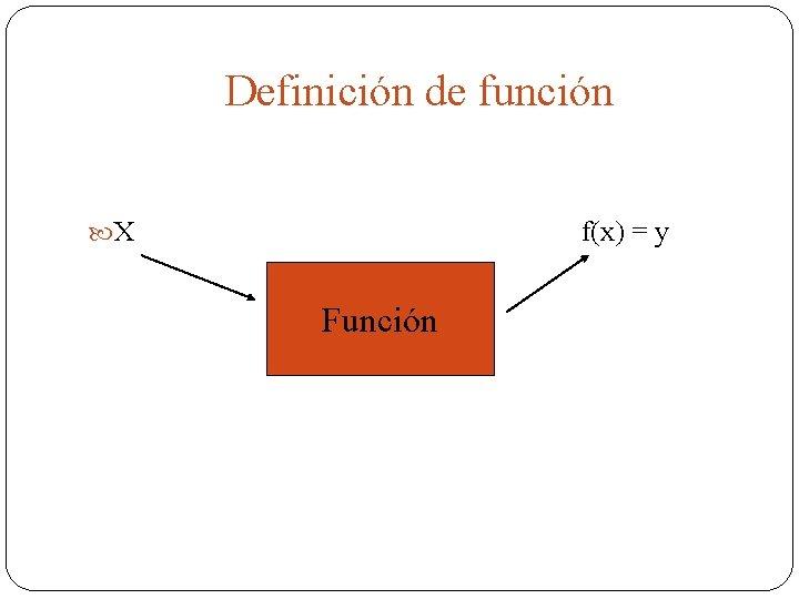 Definición de función X f(x) = y Función
