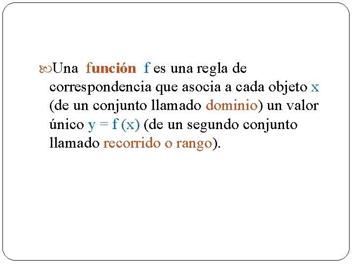 Una función f es una regla de correspondencia que asocia a cada objeto