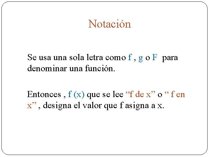 Notación Se usa una sola letra como f , g o F para denominar