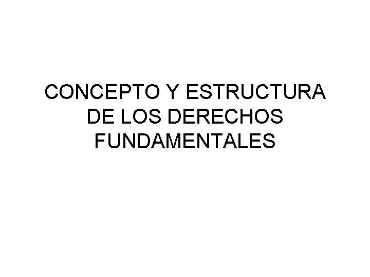 CONCEPTO Y ESTRUCTURA DE LOS DERECHOS FUNDAMENTALES