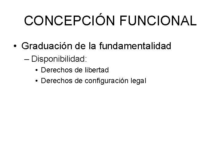 CONCEPCIÓN FUNCIONAL • Graduación de la fundamentalidad – Disponibilidad: • Derechos de libertad •