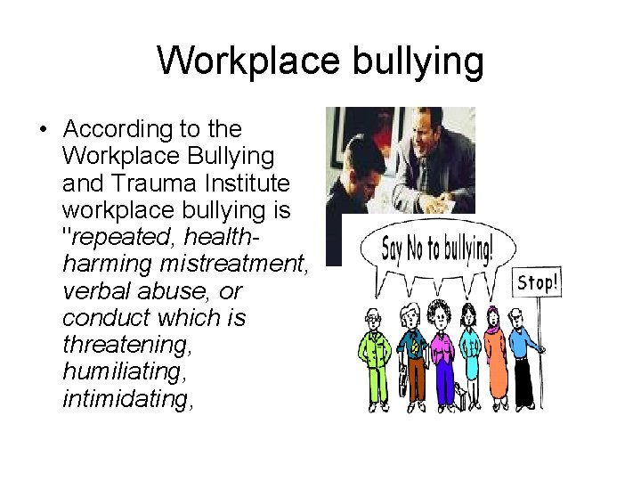 Workplace bullying • According to the Workplace Bullying and Trauma Institute workplace bullying is