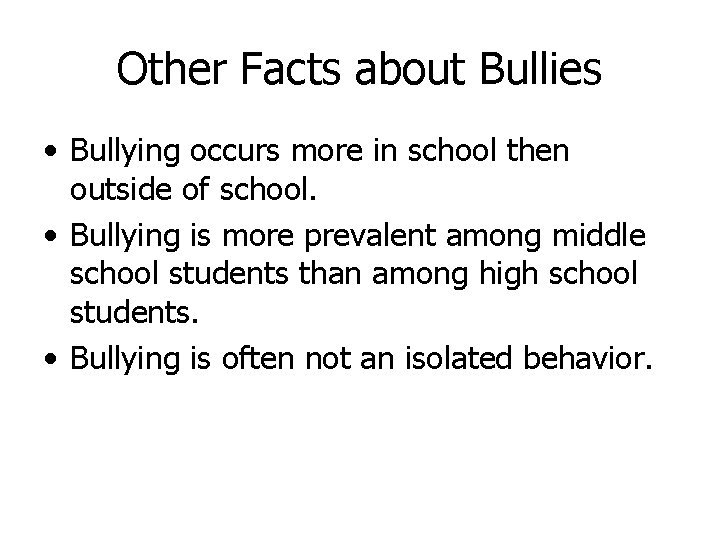 Other Facts about Bullies • Bullying occurs more in school then outside of school.