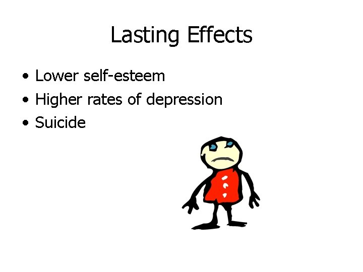Lasting Effects • Lower self-esteem • Higher rates of depression • Suicide