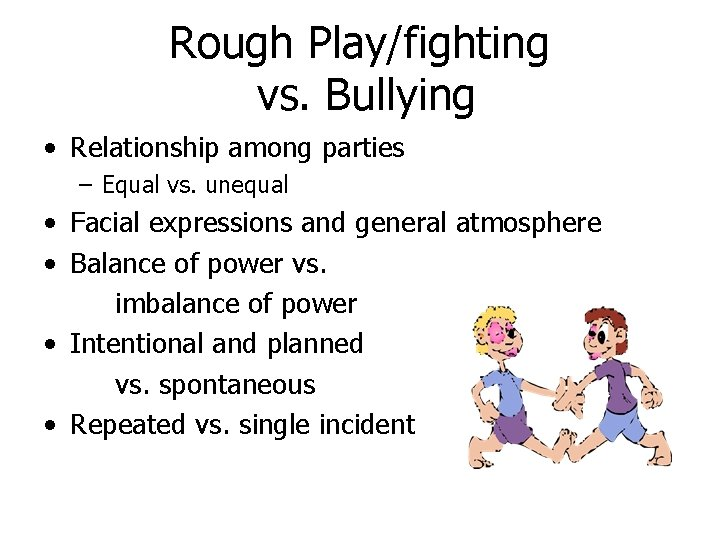 Rough Play/fighting vs. Bullying • Relationship among parties – Equal vs. unequal • Facial