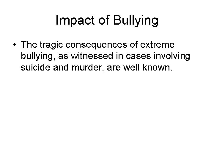 Impact of Bullying • The tragic consequences of extreme bullying, as witnessed in cases